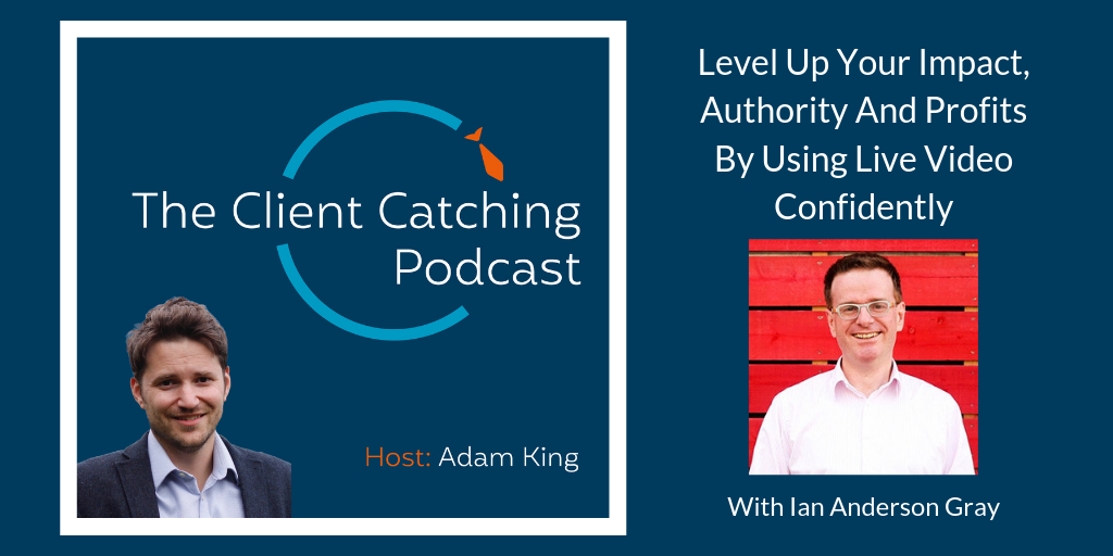 The Client Catching Podcast - Ian Anderson Gray: Level Up Your Impact, Authority And Profits By Using Live Video Confidently