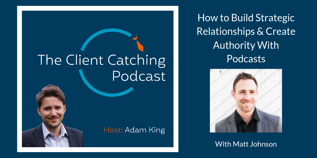 The Client Catching Podcast - Matt Johnson: Break Int: How to Build Strategic Relationships & Create Authority With Podcasts