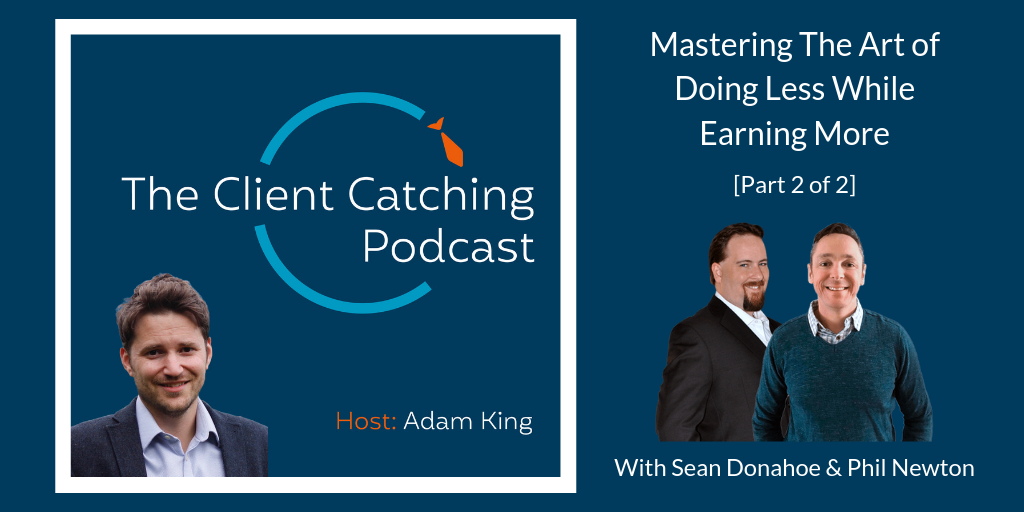 The Client Catching Podcast: Sean Donahoe & Phil Newton: How to Get UnHustled By Mastering The Art of Doing Less While Earning More