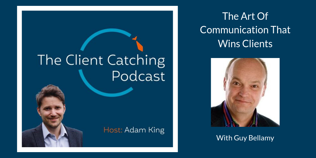 The Client Catching Podcast: Guy Bellamy: The Art Of Communication That Wins Clients: Host Adam King