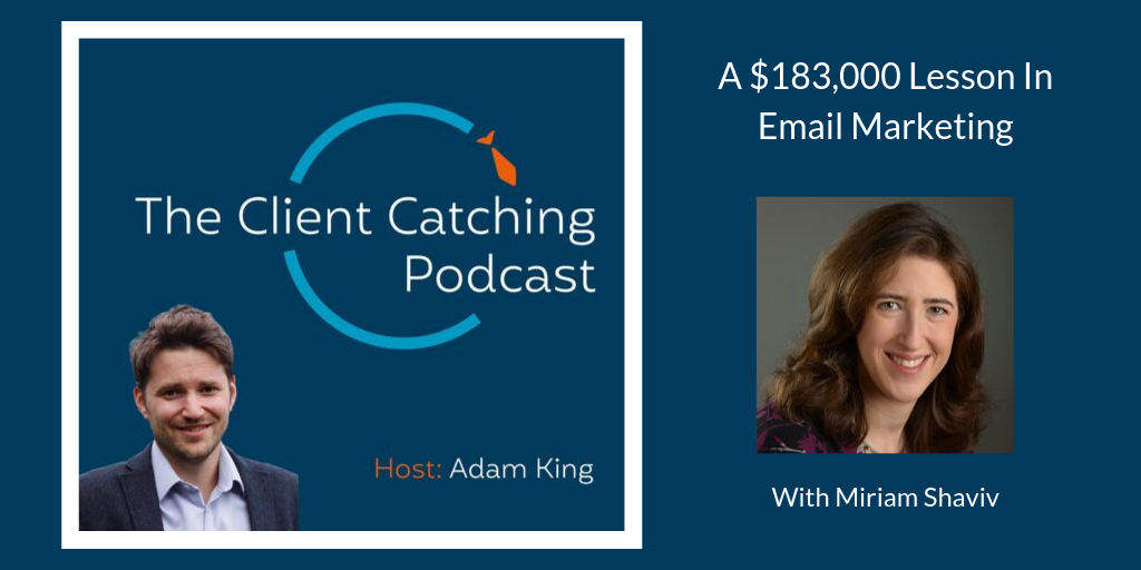 The Client Catching Podcast: Miriam Shaviv: A $183,000 Lesson In Email Marketing: Host Adam King