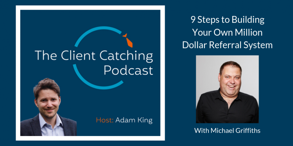 The Client Catching Podcast: Michael Griffiths: 9 Steps to Building Your Own Million Dollar Referral System: Host Adam King