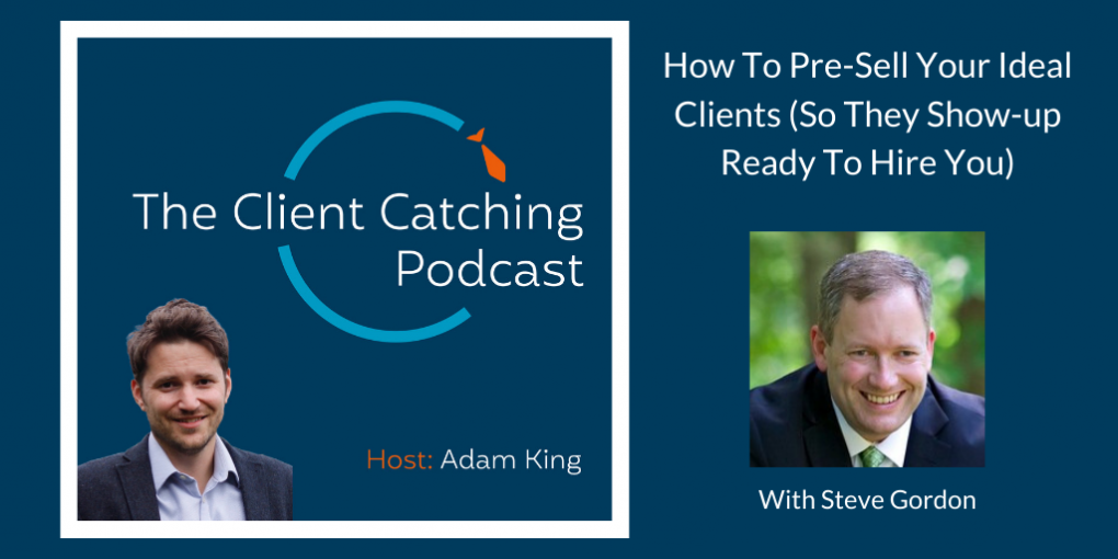 The Client Catching Podcast: Steve Gordon: How To Pre-Sell Your Ideal Clients (So They Show-up Ready To Hire You): Host Adam King