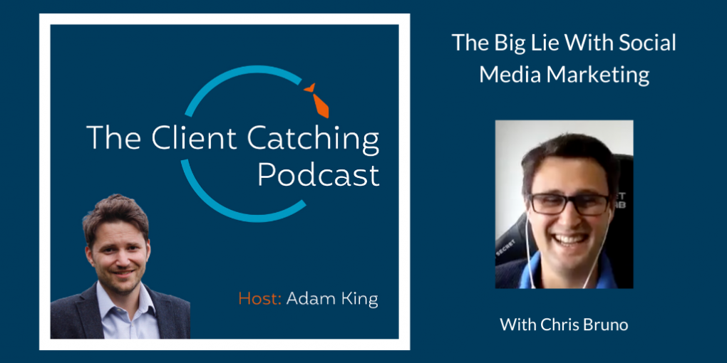 The Client Catching Podcast With Adam King - Chris Bruno: The Big Lie With Social Media Marketing