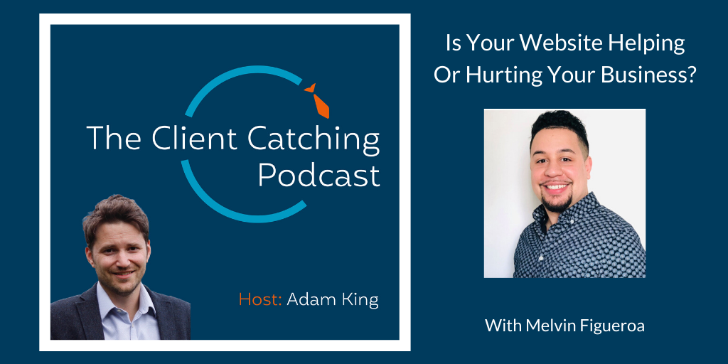 The Client Catching Podcast With Adam King - Melvin Figueroa: Is your website helping or hurting your business?