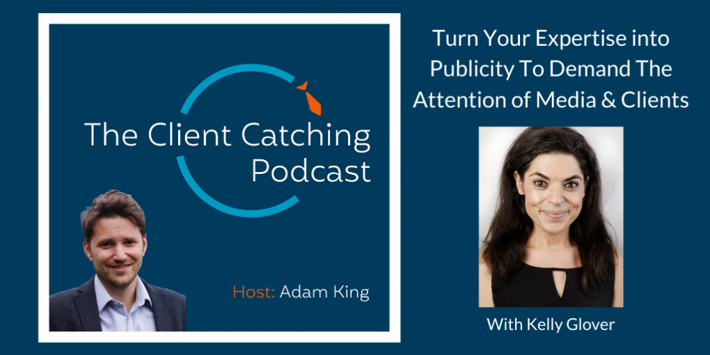 The Client Catching Podcast With Adam King - Kelly Glover: Turn Your Expertise into Publicity To Demand The Attention of Media & Clients