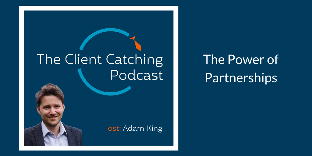 The Client Catching Podcast With Adam King - The Power of Partnerships