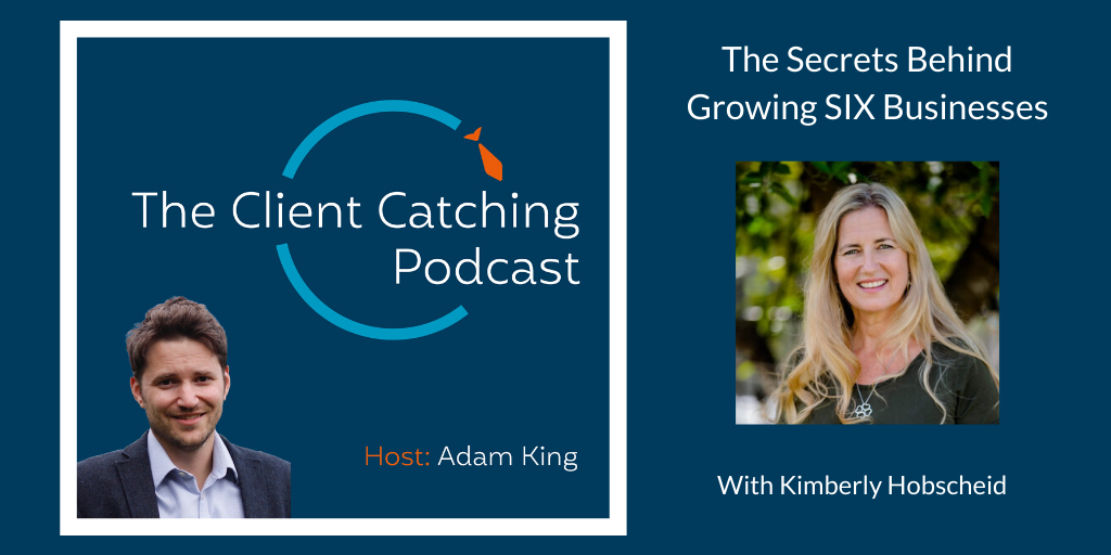 The Client Catching Podcast With Adam King - Kimberly Hobscheid: The Secrets Behind Growing SIX Businesses