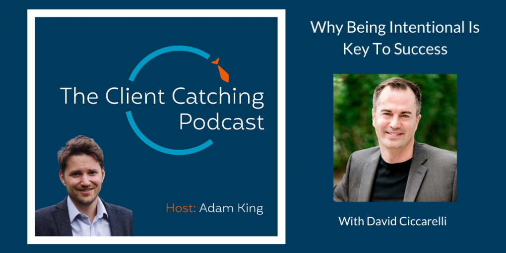 The Client Catching Podcast With Adam King - David Cicarelli: Why Being Intentional Is Key To Success