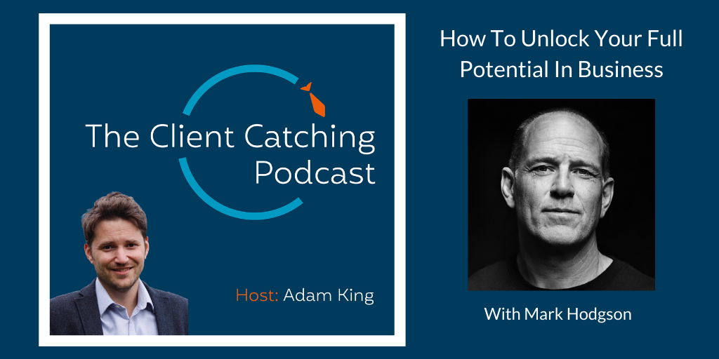 The Client Catching Podcast With Adam King - Mark Hodgson: How To Unlock Your Full Potential In Business