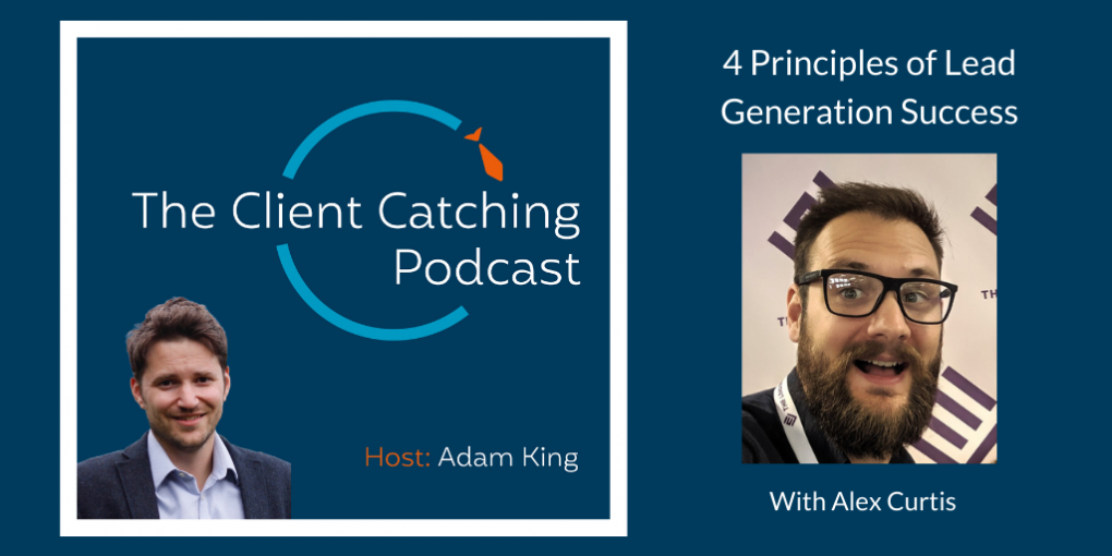The Client Catching Podcast With Adam King - Alex Curtis: 4 Principles of Lead Generation Success