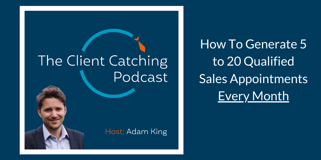 The Client Catching Podcast with Adam King: How to generate 5 to 20 predictable sales appointments every month