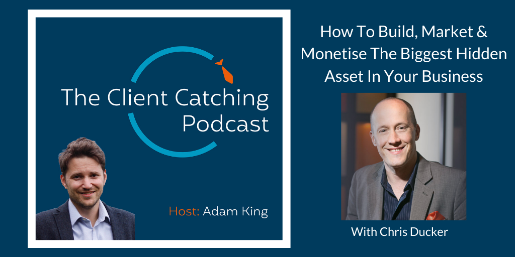 The Client Catching Podcast With Adam King - Chris Ducker: How To Build, Market & Monetise The Biggest Hidden Asset In Your Business