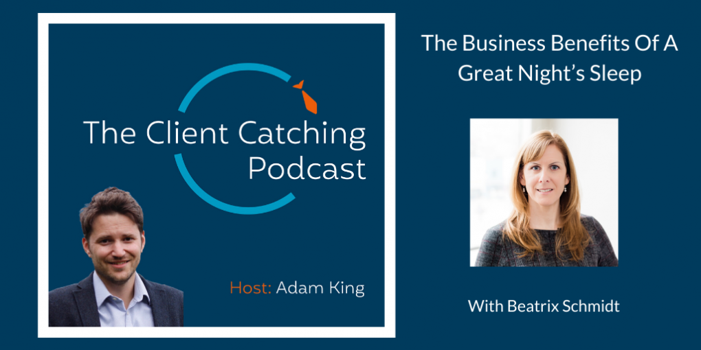 The Client Catching Podcast With Adam King - Beatrix Schmidt: The Business Benefits of A Great Night's Sleep