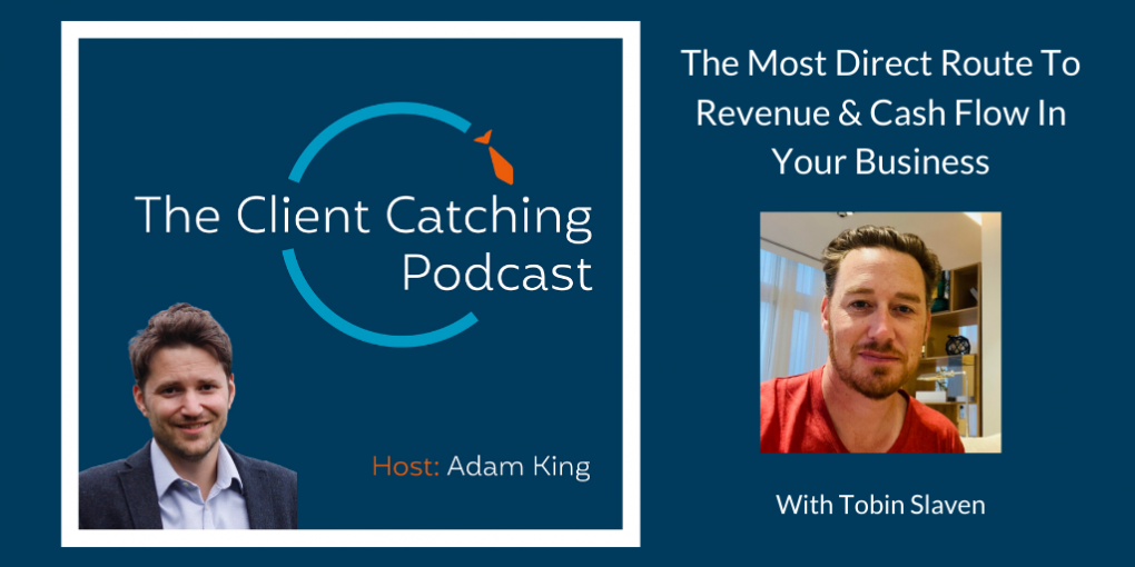 The Client Catching Podcast With Adam King - The Most Direct Route To Revenue & Cash Flow In Your Business