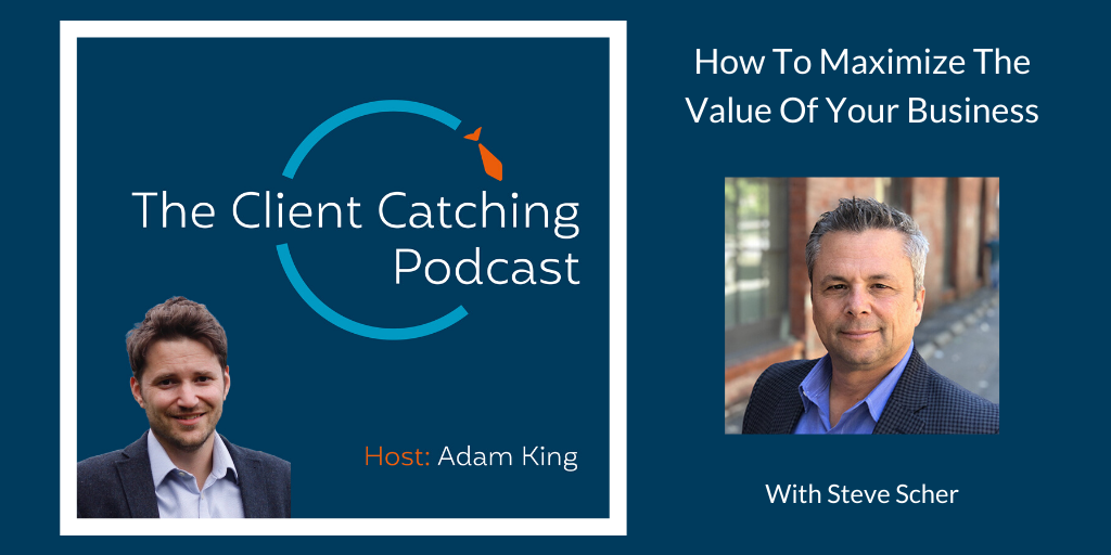 The Client Catching Podcast With Adam King - Steve Scher: How To Maximize The Value Of Your Business