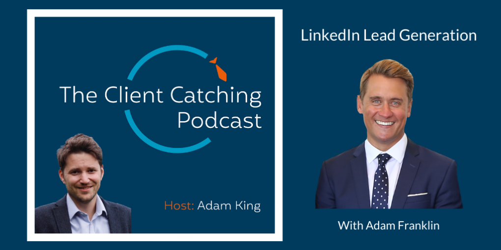 The Client Catching Podcast With Adam King - Adam Franklin: LinkedIn Lead Generation