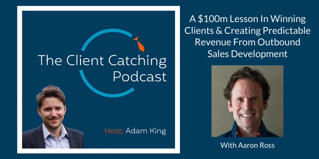 The Client Catching Podcast With Adam King - Aaron Ross: A $100m Lesson In Winning Clients & Creating Predictable Revenue From Outbound Sales Development