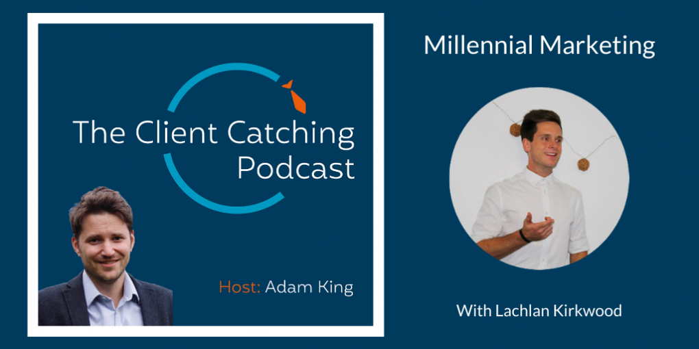 The Client Catching Podcast With Adam King - Millennial Marketing with Lachlan Kirkwood