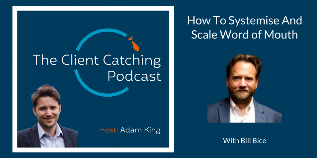 The Client Catching Podcast With Adam King - Bill Bice: How To Systemise And Scale Word of Mouth