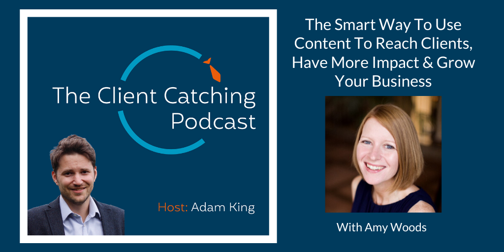 The Client Catching Podcast With Adam King - Amy Woods: The Smart Way To Use Content To Reach Clients, Have More Impact & Grow Your Business