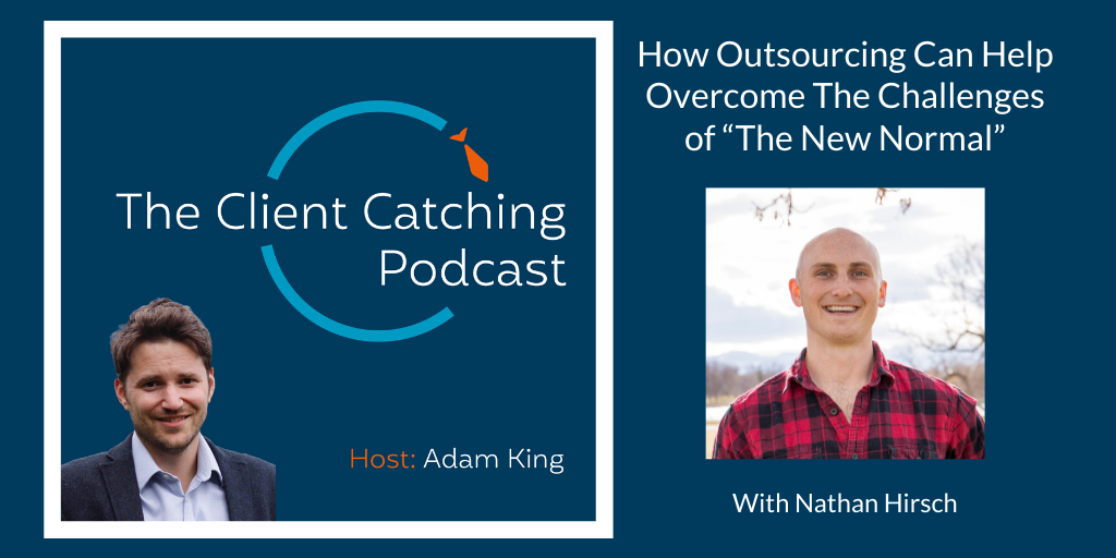 The Client Catching Podcast With Adam King - Nathan Hirsch: How Outsourcing Can Help Overcome The Challenges of The New Normal