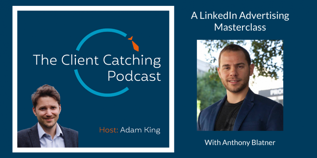 The Client Catching Podcast With Adam King - Anthony Blatner: A LinkedIn Advertising Masterclass