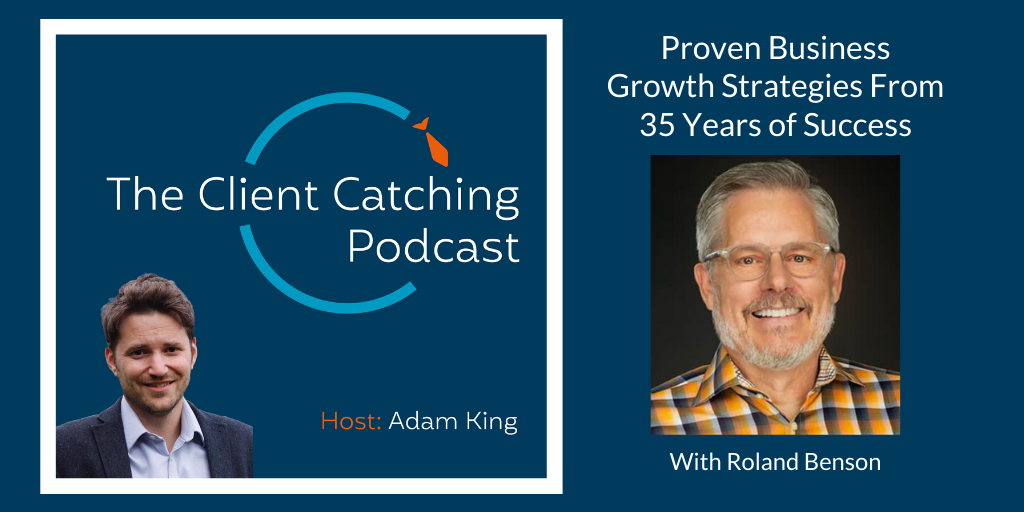 The Client Catching Podcast With Adam King - Roland Benson: Proven Business Growth Strategies From 35 Years of Success