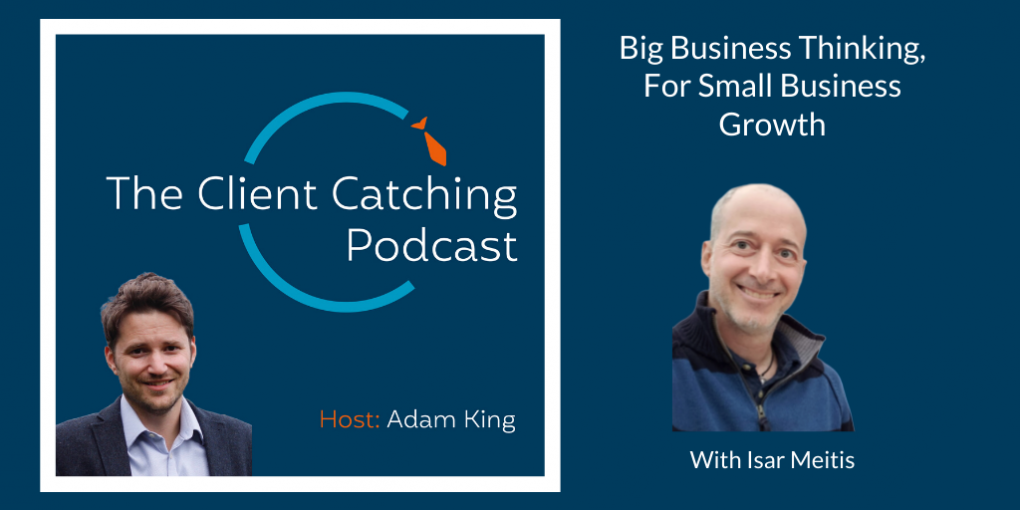 The Client Catching Podcast With Adam King - Isar Meitis: Big Business Thinking, For Small Business Growth