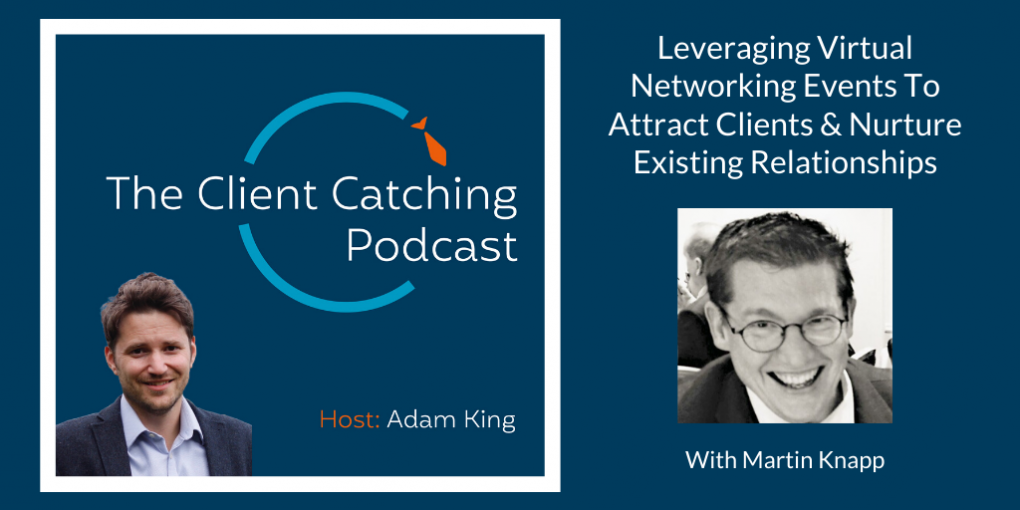 The Client Catching Podcast With Adam King - Martin Knapp: Leveraging Virtual Networking Events To Attract Clients & Nurture Existing Relationships