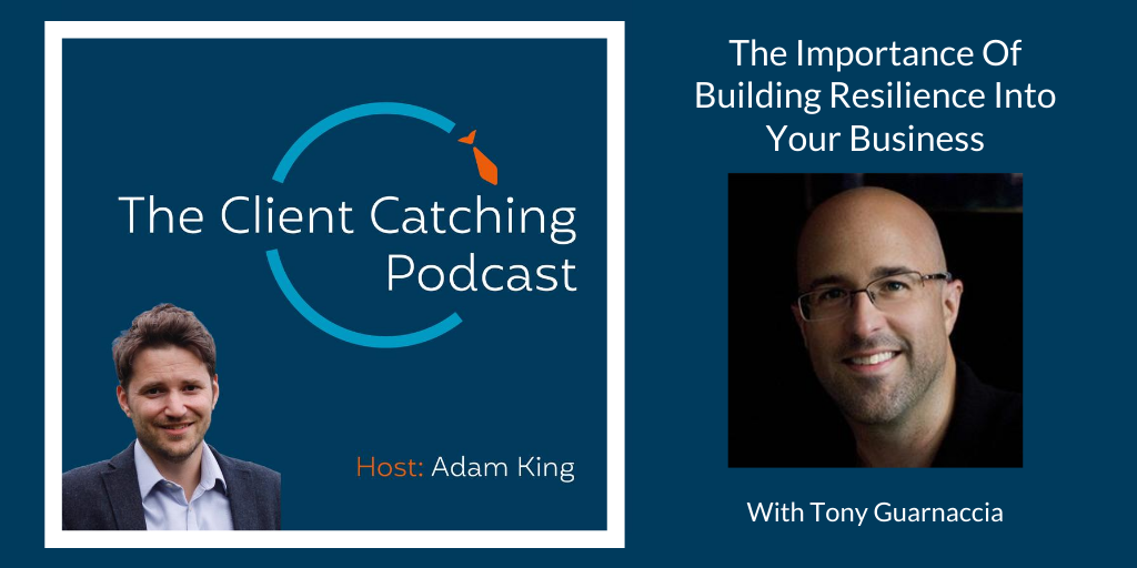 The Client Catching Podcast With Adam King - Tony Guarnaccia: The Importance Of Building Resilience Into Your Business