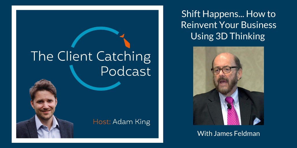 The Client Catching Podcast With Adam King - James Feldman: Shift Happens... How to Reinvent Your Business Using 3D Thinking