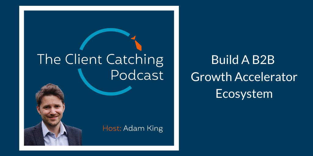 The Client Catching Podcast - Build a B2B Growth Accelerator Ecosystem