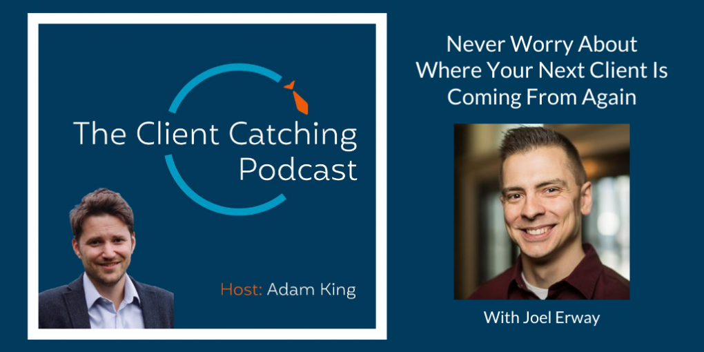 The Client Catching Podcast With Adam King - Joel Erway: Never Worry About Where Your Next Client Is Coming From Again