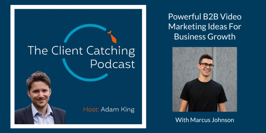 The Client Catching Podcast With Adam King - Marcus Johnson: Powerful B2B Video Marketing Ideas For Business Growth