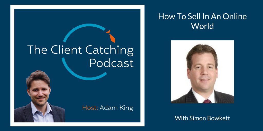 The Client Catching Podcast With Adam King - Simon Bowkett: Selling in an online world