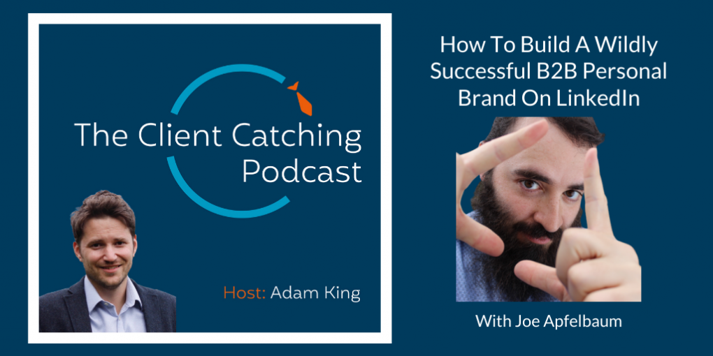 The Client Catching Podcast With Adam King - Joe Apfelbaum: How To Build A Wildly Successful B2B Personal Brand On LinkedIn