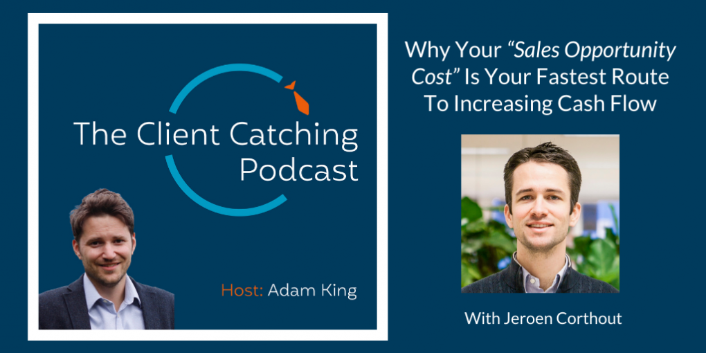 "The Client Catching Podcast With Adam King - Jeroen Corthout: Why Your ""Sales Opportunity Cost"" Is Your Fastest Route To Increasing Cash Flow"
