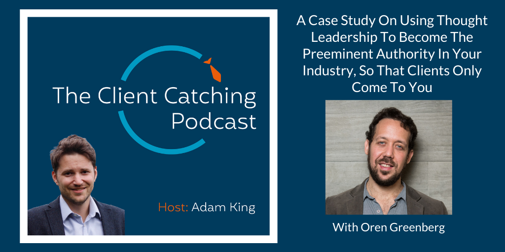 The Client Catching Podcast With Adam King - Oren Greenberg: A Case Study On Using Thought Leadership To Become The Preeminent Authority In Your Industry, So That Clients Only Come To You