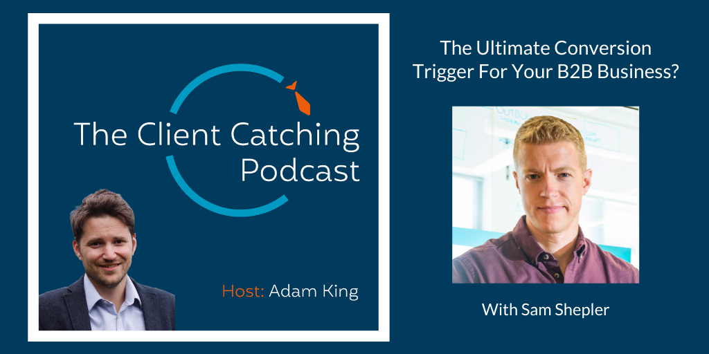 The Client Catching Podcast With Adam King - Sam Shepler: The Ultimate Conversion Trigger For Your B2B Business?