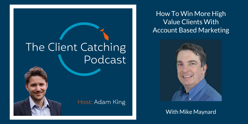 The Client Catching Podcast With Adam King - Mike Maynard: How To Win More High Value Clients With Account Based Marketing