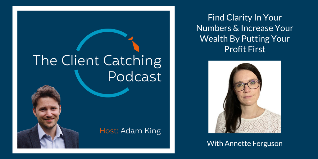 The Client Catching Podcast With Adam King - Annette Ferguson: Find Clarity In Your Numbers & Increase Your Wealth By Putting Your Profit First