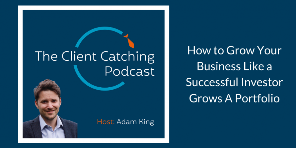 The Client Catching Podcast With Adam King - How to Grow Your Business Like a Successful Investor Grows A Portfolio