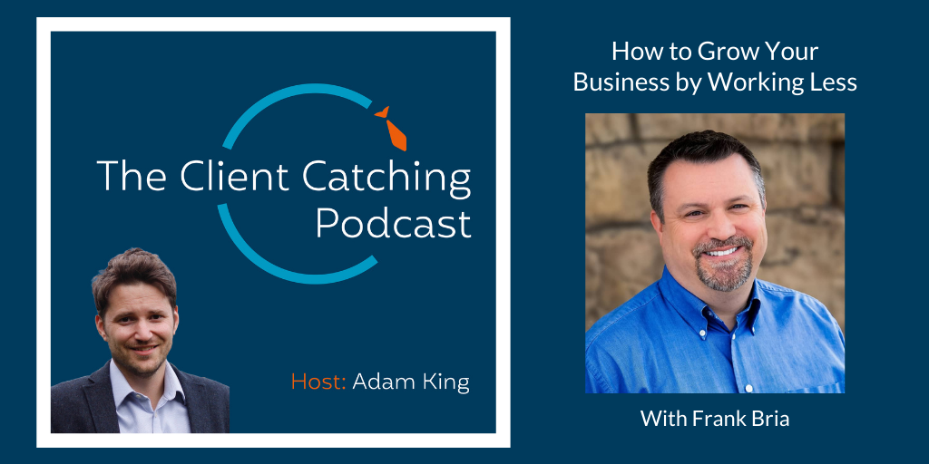 The Client Catching Podcast With Adam King - frank bria how to grow your business by working less