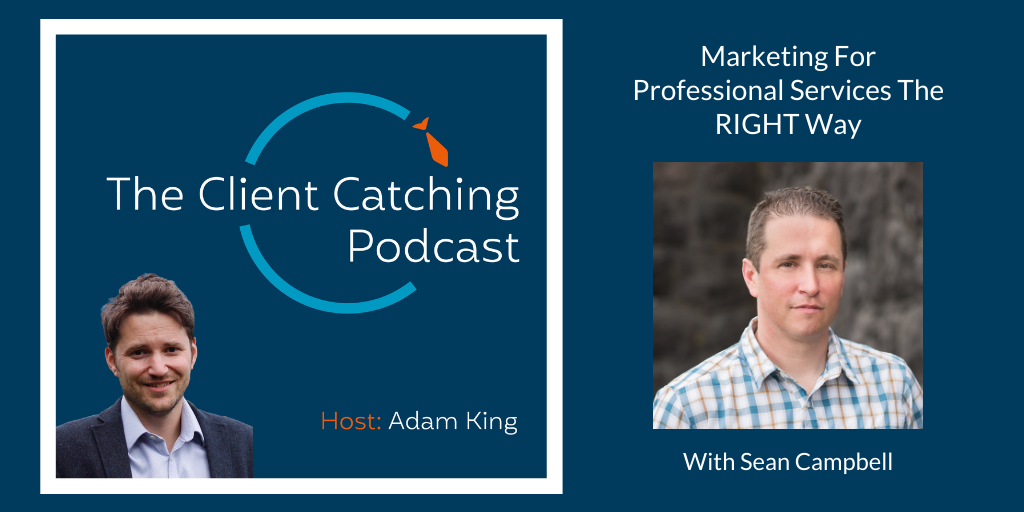 The Client Catching Podcast With Adam King - Sean Campbel: Marketing For Professional Services The RIGHT Way