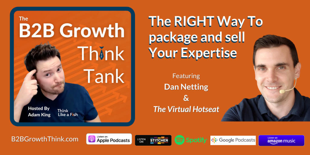 B2B Growth Think Tank - Adam King - The RIGHT Way To Package and Sell Your Expertise with Dan Netting