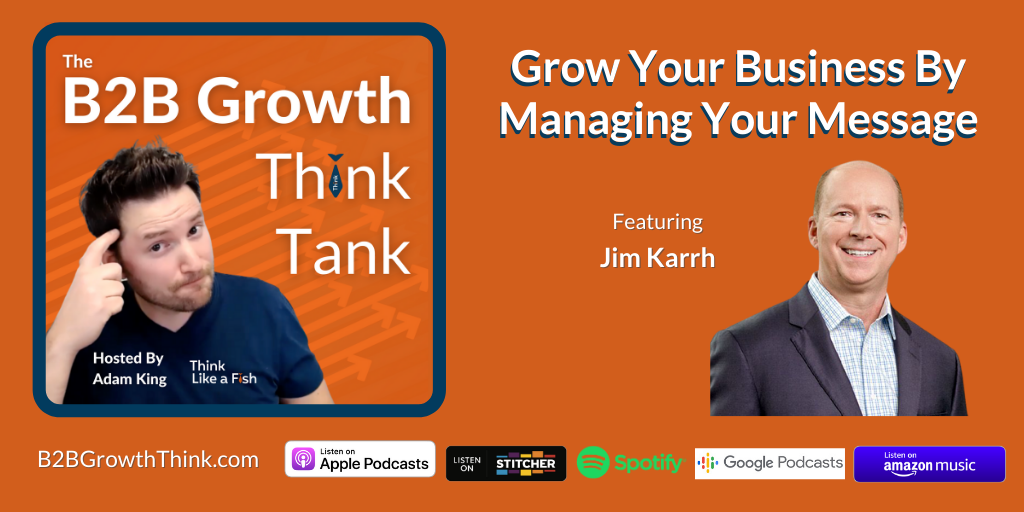 B2B Growth Think Tank - Adam King - Grow Your Business By Managing Your Message with Jim Karrh