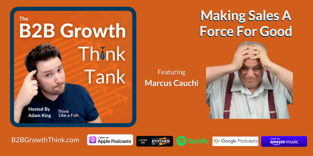 B2B Growth Think Tank - Adam King - Making Sales A Force For Good With Marcus Cauchi
