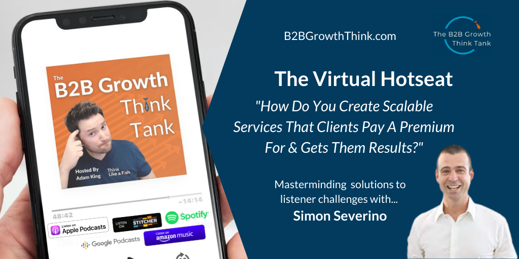 B2B Growth Think Tank - Adam King - How Do You Create Scalable Services That Clients Pay A Premium For and Gets Them Results