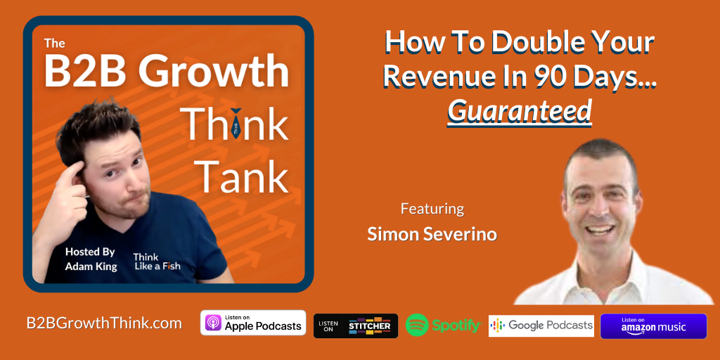 B2B Growth Think Tank - Adam King - How To Double Your Revenue In 90 Days Guaranteed